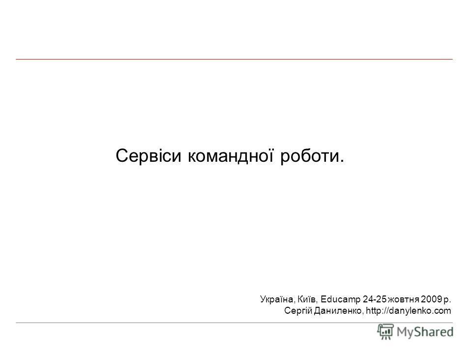 Сервіси командної роботи. Україна, Київ, Educamp 24-25 жовтня 2009 р. Сергій Даниленко, http://danylenko.com
