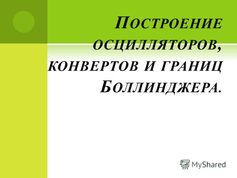П ОСТРОЕНИЕ ОСЦИЛЛЯТОРОВ, КОНВЕРТОВ И ГРАНИЦ Б ОЛЛИНДЖЕРА.