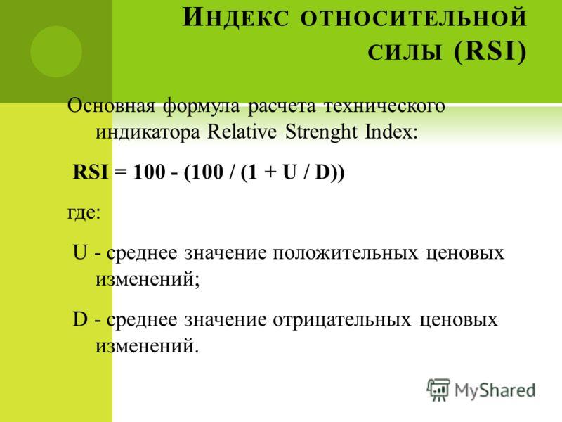 И НДЕКС ОТНОСИТЕЛЬНОЙ СИЛЫ (RSI) Основная формула расчета технического индикатора Relative Strenght Index: RSI = 100 - (100 / (1 + U / D)) где: U - среднее значение положительных ценовых изменений; D - среднее значение отрицательных ценовых изменений