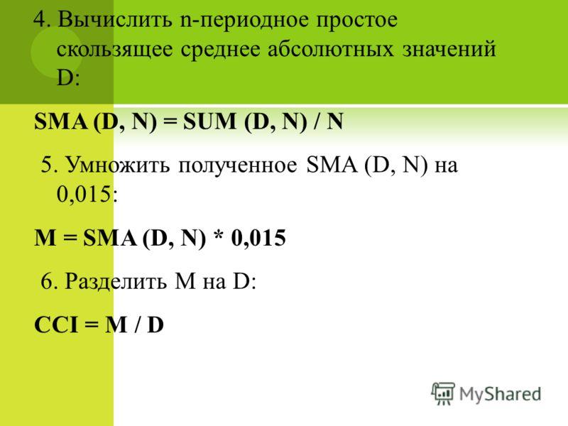 4. Вычислить n-периодное простое скользящее среднее абсолютных значений D: SMA (D, N) = SUM (D, N) / N 5. Умножить полученное SMA (D, N) на 0,015: M = SMA (D, N) * 0,015 6. Разделить M на D: CCI = M / D