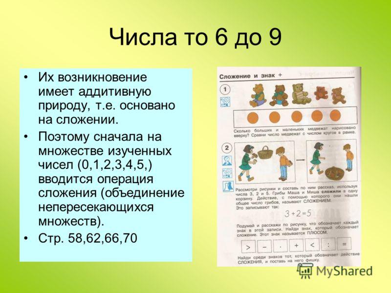Числа то 6 до 9 Их возникновение имеет аддитивную природу, т.е. основано на сложении. Поэтому сначала на множестве изученных чисел (0,1,2,3,4,5,) вводится операция сложения (объединение непересекающихся множеств). Стр. 58,62,66,70