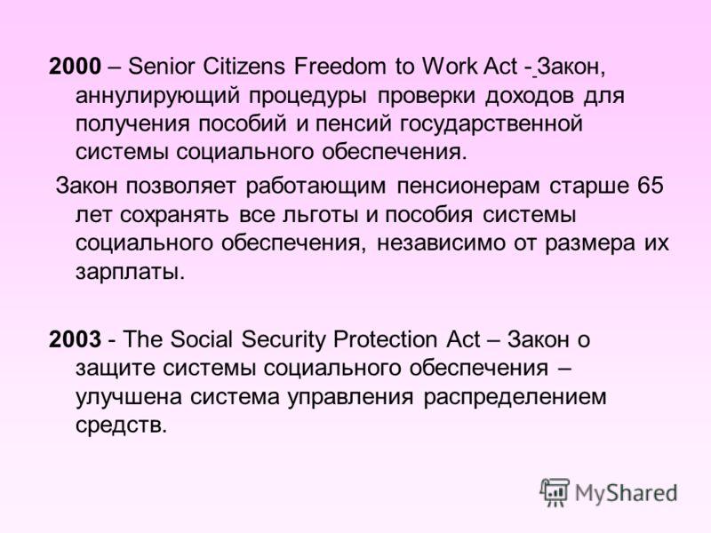 2000 – Senior Citizens Freedom to Work Act - Закон, аннулирующий процедуры проверки доходов для получения пособий и пенсий государственной системы социального обеспечения. Закон позволяет работающим пенсионерам старше 65 лет сохранять все льготы и по