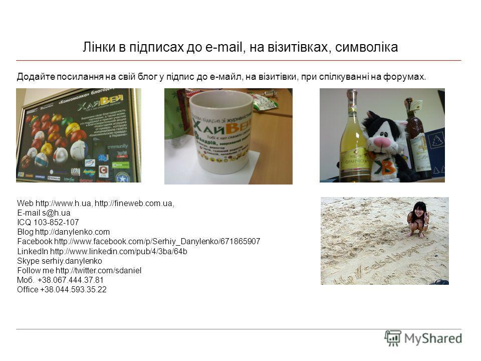 Лінки в підписах до e-mail, на візитівках, символіка Додайте посилання на свій блог у підпис до е-майл, на візитівки, при спілкуванні на форумах. Web http://www.h.ua, http://fineweb.com.ua, E-mail s@h.ua ICQ 103-852-107 Blog http://danylenko.com Face