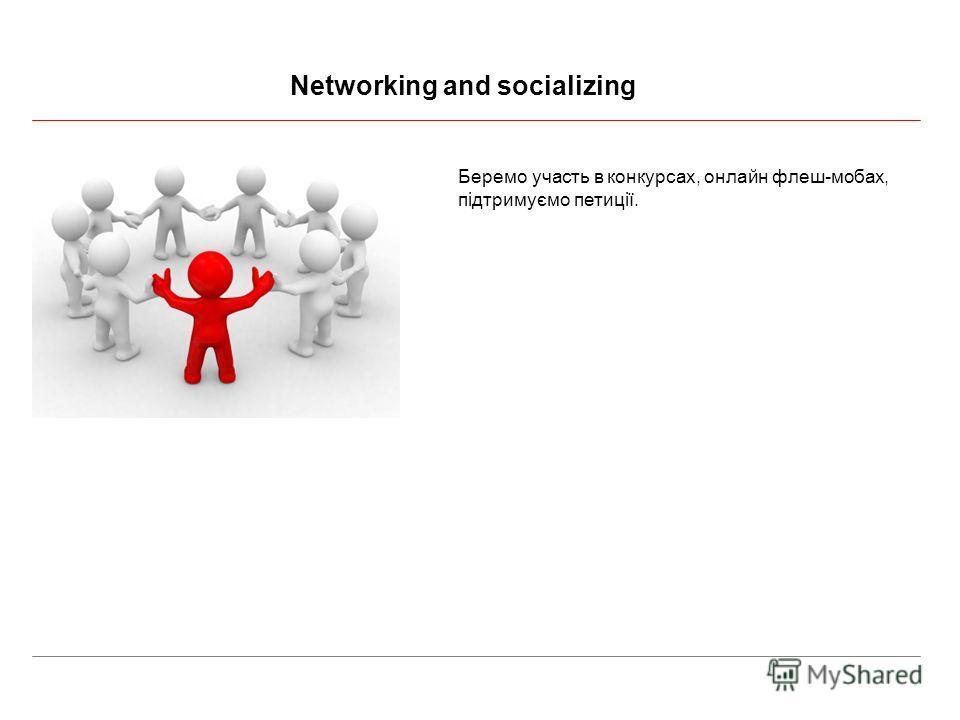Networking and socializing Беремо участь в конкурсах, онлайн флеш-мобах, підтримуємо петиції.
