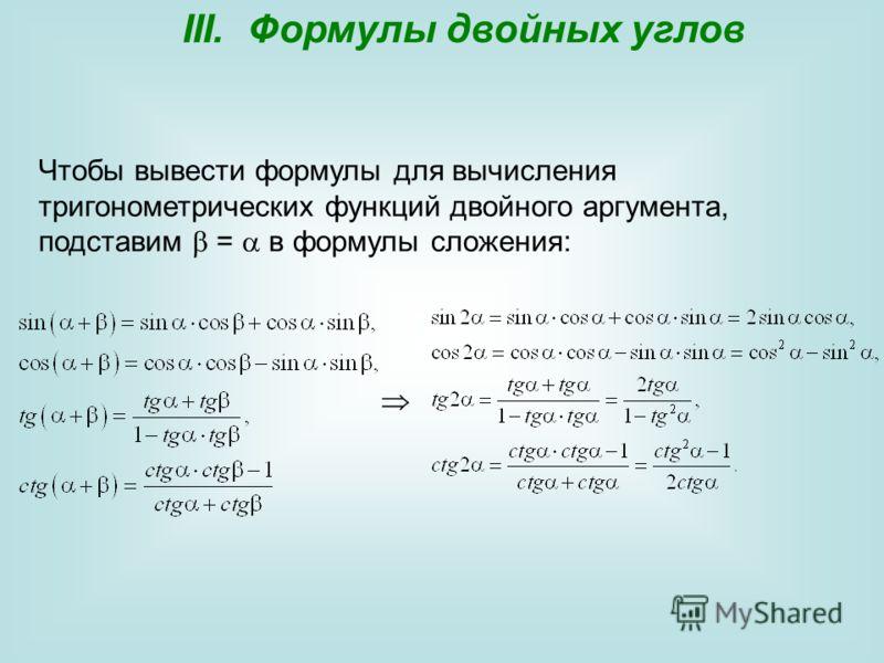 III. Формулы двойных углов Чтобы вывести формулы для вычисления тригонометрических функций двойного аргумента, подставим = в формулы сложения: