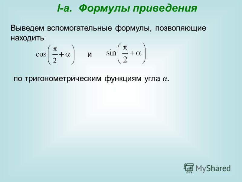 I-a. Формулы приведения Выведем вспомогательные формулы, позволяющие находить и по тригонометрическим функциям угла.