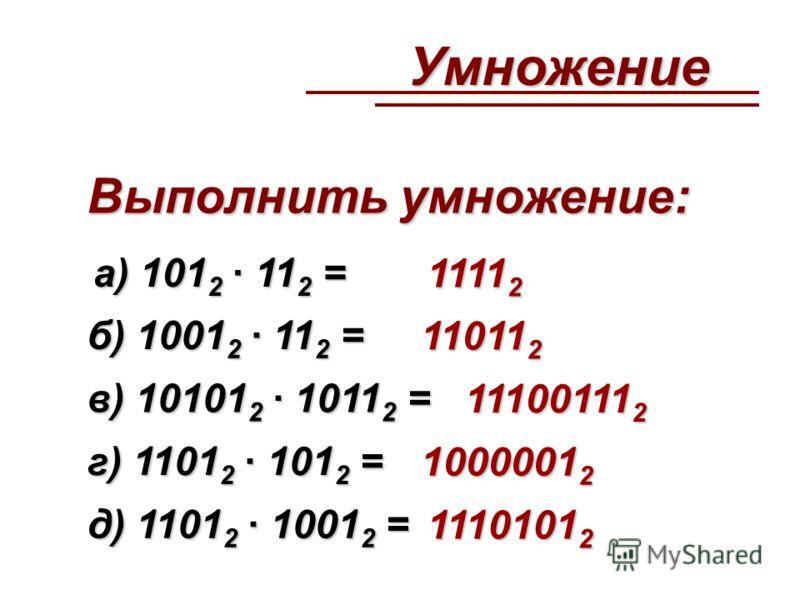 Выполнить умножение: а) 101 2 · 11 2 = 1111 2 б) 1001 2 · 11 2 = 11011 2 в) 10101 2 · 1011 2 = 11100111 2 г) 1101 2 · 101 2 = 1000001 2 д) 1101 2 · 1001 2 = 1110101 2 Умножение