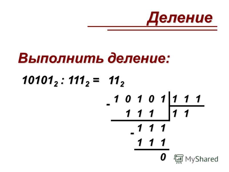 Выполнить деление: 10101 2 : 111 2 = 11 2 - 10101111 11111 111 111 0 -Деление