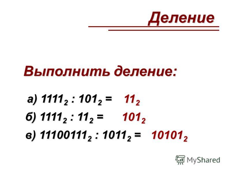 Выполнить деление: а) 1111 2 : 101 2 = 11 2 б) 1111 2 : 11 2 = 101 2 в) 11100111 2 : 1011 2 = 10101 2 Деление