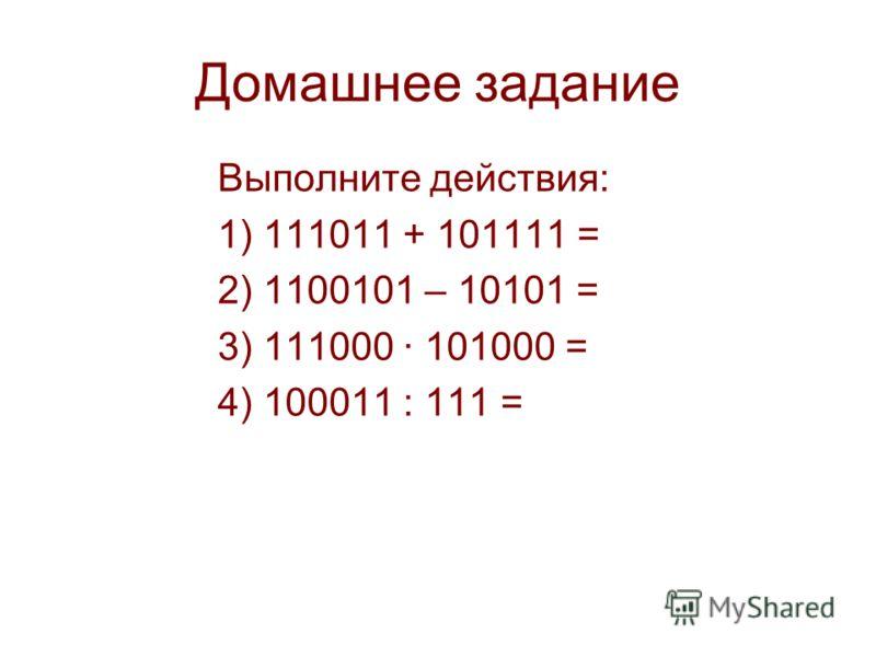 Домашнее задание Выполните действия: 1) 111011 + 101111 = 2) 1100101 – 10101 = 3) 111000 · 101000 = 4) 100011 : 111 =