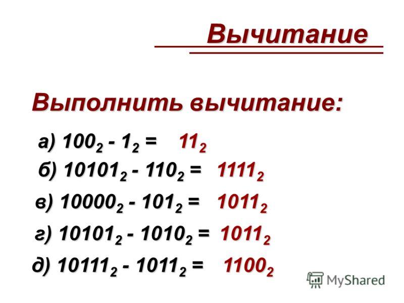 а) 100 2 - 1 2 = б) 10101 2 - 110 2 = в) 10000 2 - 101 2 = г) 10101 2 - 1010 2 = д) 10111 2 - 1011 2 = 11 2 1111 2 1011 2 1100 2 Вычитание Выполнить вычитание: