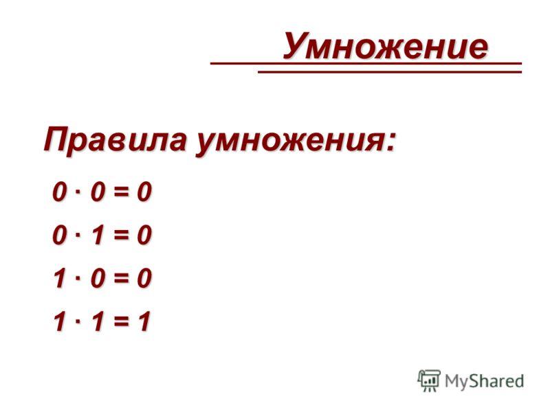 Умножение Правила умножения: 0 · 0 = 0 0 · 1 = 0 1 · 0 = 0 1 · 1 = 1