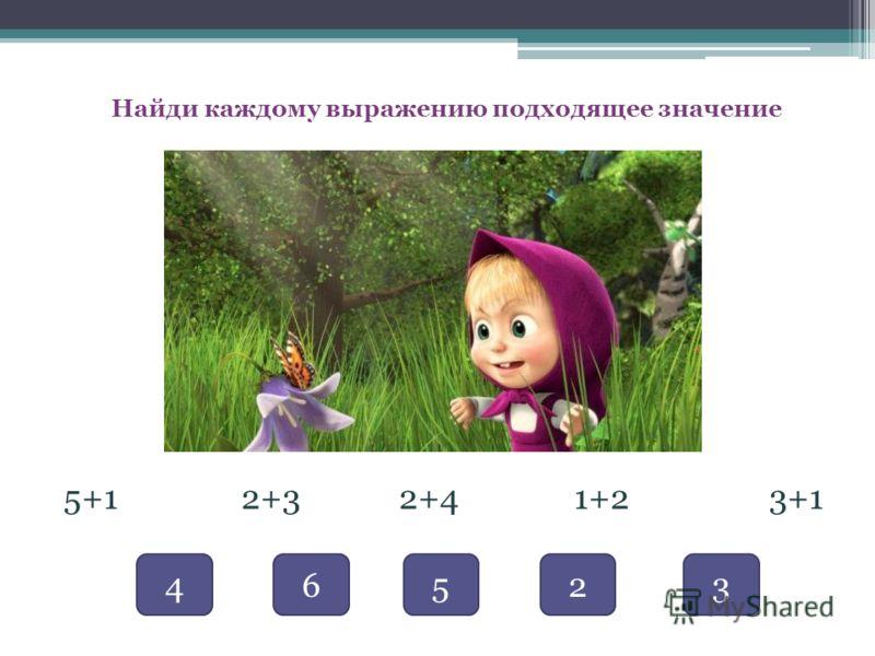 Найди каждому выражению подходящее значение 5+1 2+3 2+4 1+2 3+1 46523