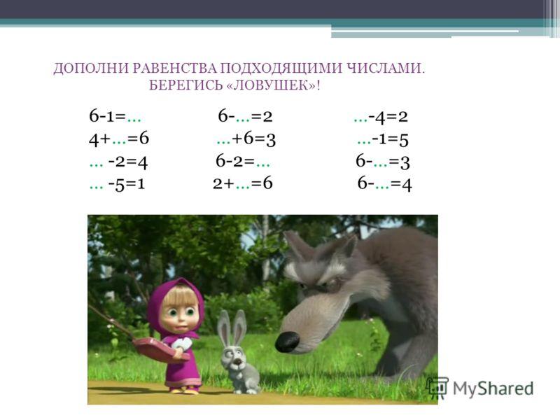 ДОПОЛНИ РАВЕНСТВА ПОДХОДЯЩИМИ ЧИСЛАМИ. БЕРЕГИСЬ «ЛОВУШЕК»! 6-1=… 6-…=2 …-4=2 4+…=6 …+6=3 …-1=5 … -2=4 6-2=… 6-…=3 … -5=1 2+…=6 6-…=4