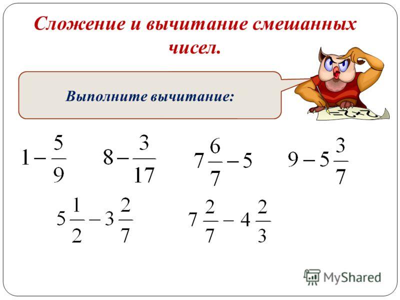 Сложение и вычитание смешанных чисел. Запишите в буквенном виде свойства вычитания суммы из числа и вычитания числа из суммы. Выполните вычитание: