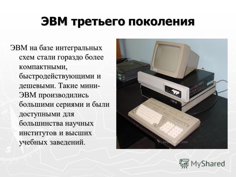 ЭВМ третьего поколения ЭВМ на базе интегральных схем стали гораздо более компактными, быстродействующими и дешевыми. Такие мини- ЭВМ производились большими сериями и были доступными для большинства научных институтов и высших учебных заведений.