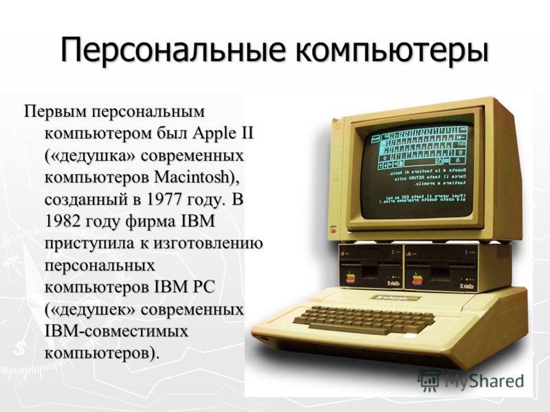 Персональные компьютеры Первым персональным компьютером был Аррle II («дедушка» современных компьютеров Маcintosh), созданный в 1977 году. В 1982 году фирма IBM приступила к изготовлению персональных компьютеров IВМ РС («дедушек» современных IВМ-совм