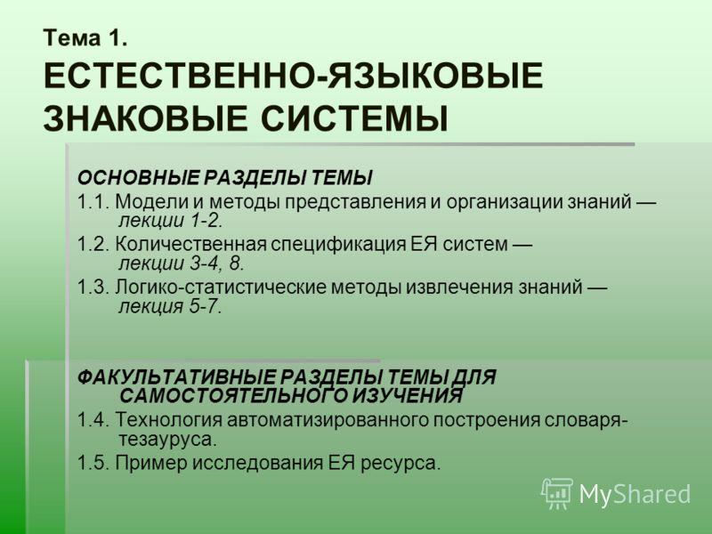 Тема 1. ЕСТЕСТВЕННО-ЯЗЫКОВЫЕ ЗНАКОВЫЕ СИСТЕМЫ ОСНОВНЫЕ РАЗДЕЛЫ ТЕМЫ 1.1. Модели и методы представления и организации знаний лекции 1-2. 1.2. Количественная спецификация ЕЯ систем лекции 3-4, 8. 1.3. Логико-статистические методы извлечения знаний лекц