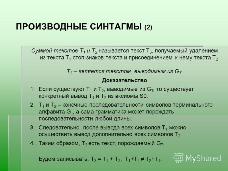 ПРОИЗВОДНЫЕ СИНТАГМЫ (2) Суммой текстов T 1 и Т 2 называется текст Т 3, получаемый удалением из текста T 1 стоп-знаков текста и присоединением к нему текста T 2 T 3 – является текстом, выводимым из G T. Доказательство 1.Если существуют T 1 и T 2, выв