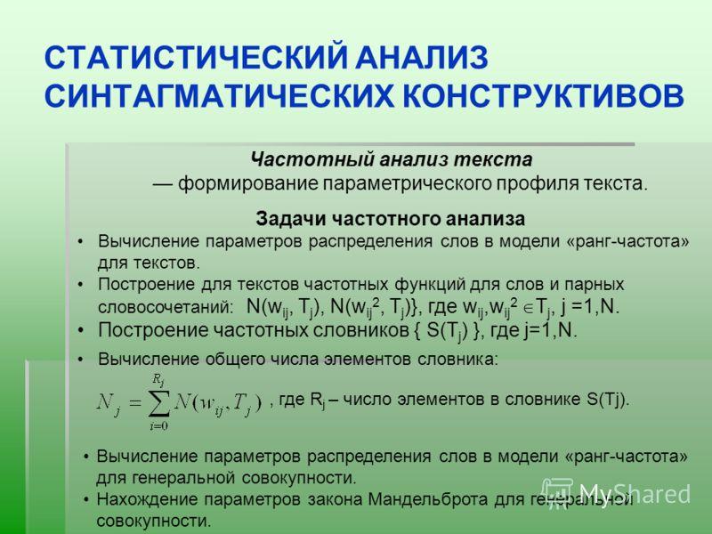 СТАТИСТИЧЕСКИЙ АНАЛИЗ СИНТАГМАТИЧЕСКИХ КОНСТРУКТИВОВ Частотный анализ текста формирование параметрического профиля текста. Задачи частотного анализа Вычисление параметров распределения слов в модели «ранг-частота» для текстов. Построение для текстов