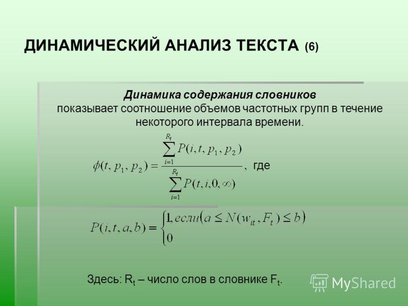 ДИНАМИЧЕСКИЙ АНАЛИЗ ТЕКСТА (6) Динамика содержания словников показывает соотношение объемов частотных групп в течение некоторого интервала времени. где Здесь: R t – число слов в словнике F t.