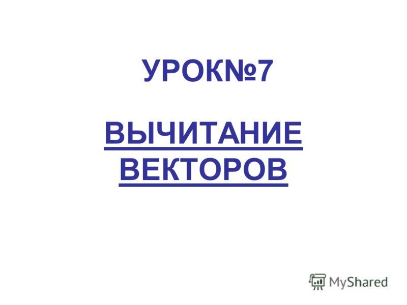 УРОК7 ВЫЧИТАНИЕ ВЕКТОРОВ