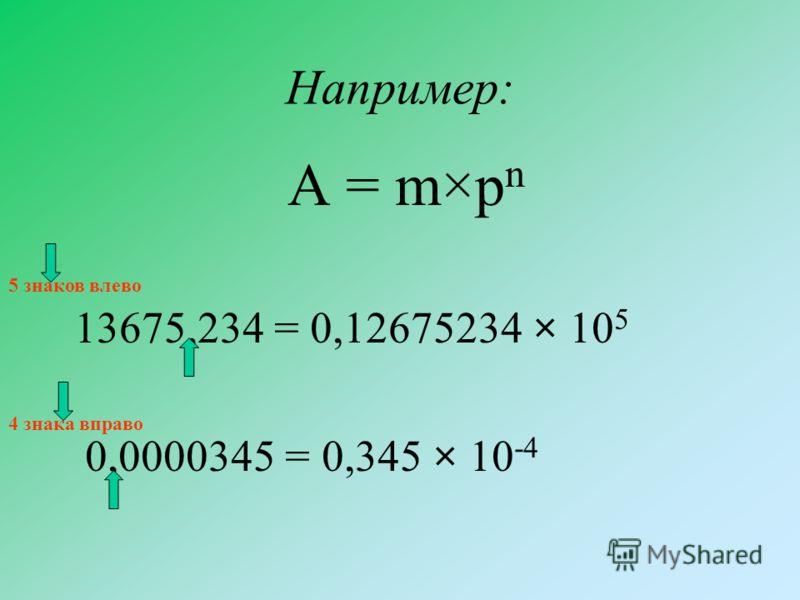 Например: A = m×p n 13675,234 = 0,12675234 × 10 5 0,0000345 = 0,345 × 10 -4 5 знаков влево 4 знака вправо