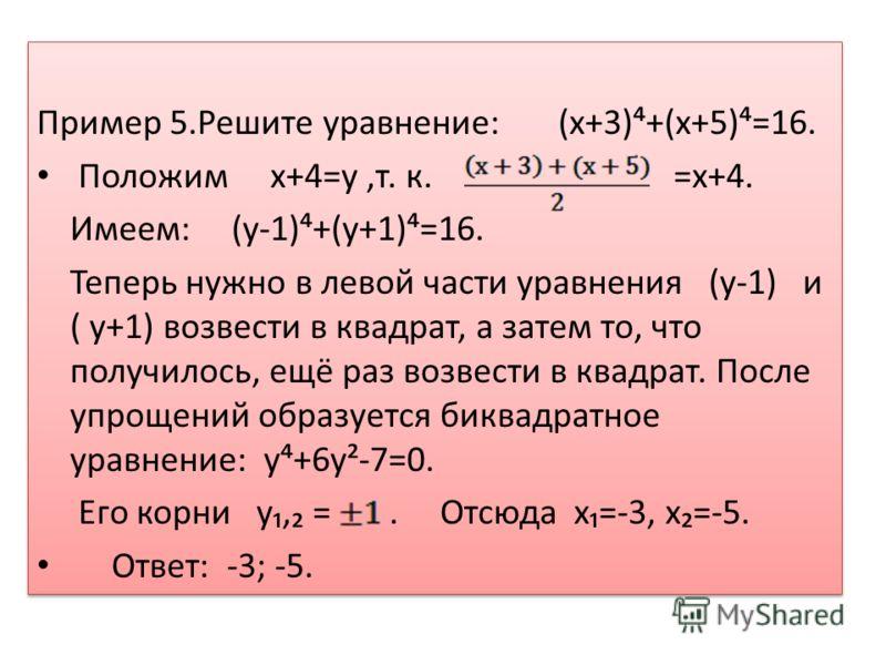 Пример 5.Решите уравнение: (х+3)+(х+5)=16. Положим х+4=y,т. к. =х+4. Имеем: (y-1)+(y+1)=16. Теперь нужно в левой части уравнения (y-1) и ( y+1) возвести в квадрат, а затем то, что получилось, ещё раз возвести в квадрат. После упрощений образуется бик