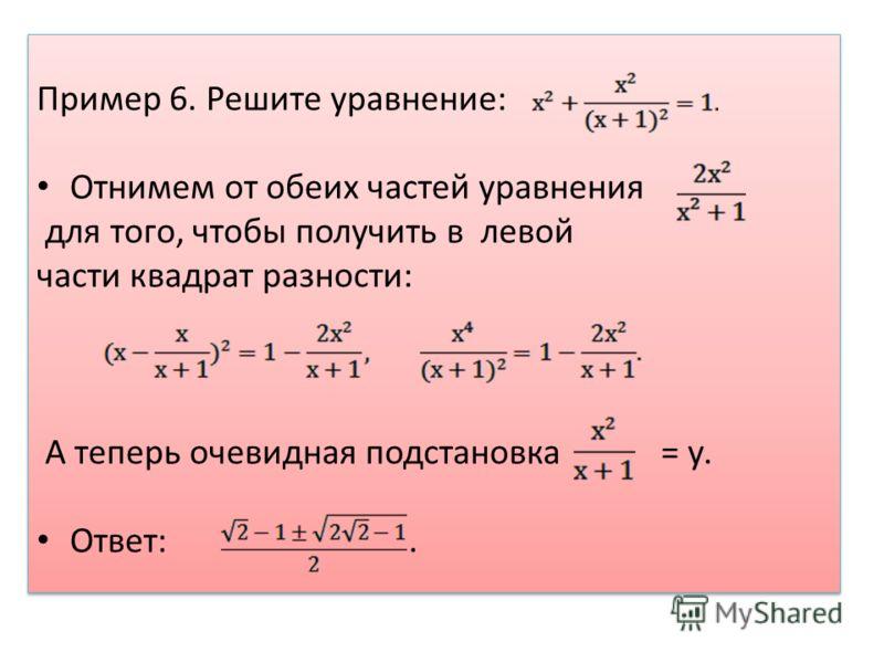Пример 6. Решите уравнение: Отнимем от обеих частей уравнения для того, чтобы получить в левой части квадрат разности: А теперь очевидная подстановка = у. Ответ:. Пример 6. Решите уравнение: Отнимем от обеих частей уравнения для того, чтобы получить