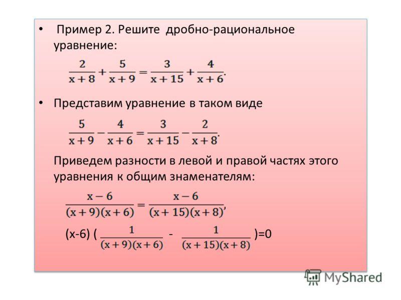 Пример 2. Решите дробно-рациональное уравнение: Представим уравнение в таком виде Приведем разности в левой и правой частях этого уравнения к общим знаменателям: (х-6) ( - )=0 Пример 2. Решите дробно-рациональное уравнение: Представим уравнение в так