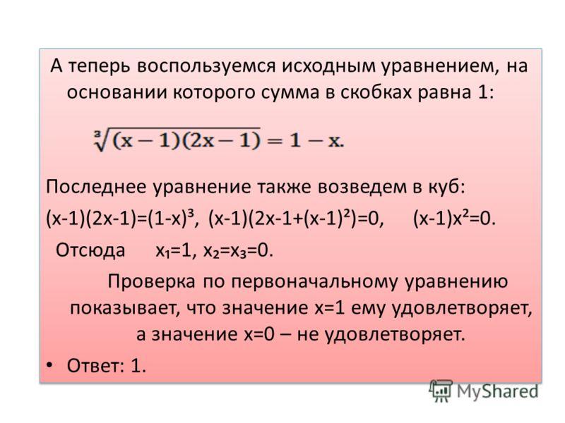 А теперь воспользуемся исходным уравнением, на основании которого сумма в скобках равна 1: Последнее уравнение также возведем в куб: (х-1)(2х-1)=(1-х)³, (х-1)(2х-1+(х-1)²)=0, (х-1)х²=0. Отсюда х=1, х=х=0. Проверка по первоначальному уравнению показыв
