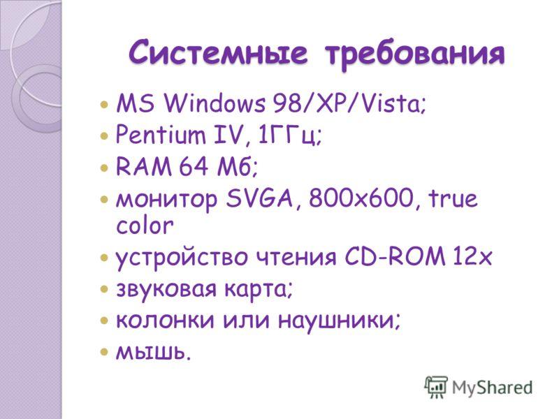 Системные требования MS Windows 98/XP/Vista; Pentium IV, 1ГГц; RAM 64 Мб; монитор SVGA, 800х600, true color устройство чтения CD-ROM 12x звуковая карта; колонки или наушники; мышь.