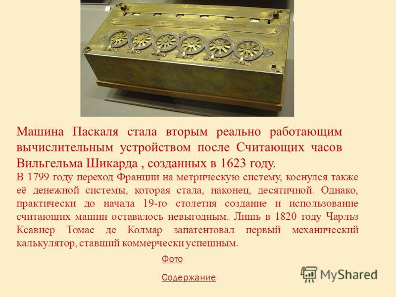 Машина Паскаля стала вторым реально работающим вычислительным устройством после Считающих часов Вильгельма Шикарда, созданных в 1623 году. В 1799 году переход Франции на метрическую систему, коснулся также её денежной системы, которая стала, наконец,
