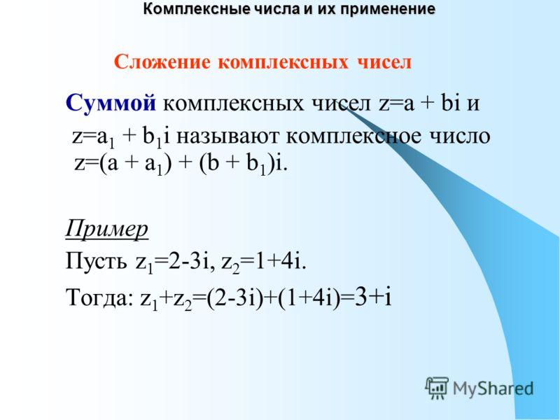 Комплексные числа и их применение Суммой комплексных чисел z=a + bi и z=a 1 + b 1 i называют комплексное число z=(a + a 1 ) + (b + b 1 )i. Пример Пусть z 1 =2-3i, z 2 =1+4i. Тогда: z 1 +z 2 =(2-3i)+(1+4i)= 3+i Сложение комплексных чисел