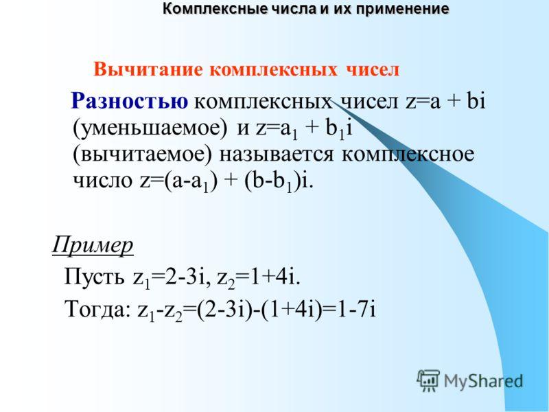 Комплексные числа и их применение Разностью комплексных чисел z=a + bi (уменьшаемое) и z=a 1 + b 1 i (вычитаемое) называется комплексное число z=(a-a 1 ) + (b-b 1 )i. Пример Пусть z 1 =2-3i, z 2 =1+4i. Тогда: z 1 -z 2 =(2-3i)-(1+4i)=1-7i Вычитание ко