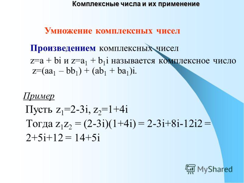 Комплексные числа и их применение Произведением комплексных чисел z=a + bi и z=a 1 + b 1 i называется комплексное число z=(aa 1 – bb 1 ) + (ab 1 + ba 1 )i. Пример Пусть z 1 =2-3i, z 2 =1+4i Тогда z 1 z 2 = (2-3i)(1+4i) = 2-3i+8i-12i2 = 2+5i+12 = 14+5
