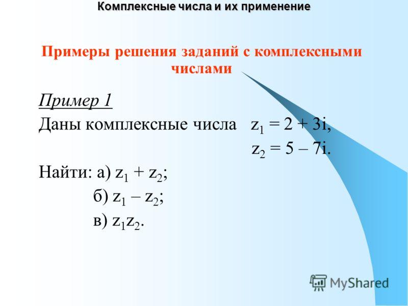 Комплексные числа и их применение Пример 1 Даны комплексные числа z 1 = 2 + 3i, z 2 = 5 – 7i. Найти: а) z 1 + z 2 ; б) z 1 – z 2 ; в) z 1 z 2. Примеры решения заданий с комплексными числами