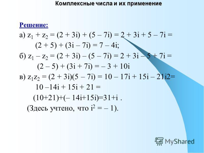 Комплексные числа и их применение Решение: а) z 1 + z 2 = (2 + 3i) + (5 – 7i) = 2 + 3i + 5 – 7i = (2 + 5) + (3i – 7i) = 7 – 4i; б) z 1 – z 2 = (2 + 3i) – (5 – 7i) = 2 + 3i – 5 + 7i = (2 – 5) + (3i + 7i) = – 3 + 10i в) z 1 z 2 = (2 + 3i)(5 – 7i) = 10