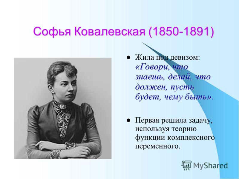 Софья Ковалевская (1850-1891) Жила под девизом: «Говори, что знаешь, делай, что должен, пусть будет, чему быть». Первая решила задачу, используя теорию функции комплексного переменного.