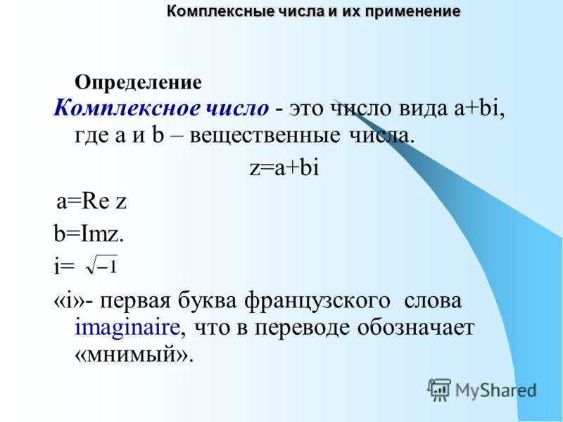 Комплексные числа и их применение Комплексное число - это число вида а+bi, где а и b – вещественные числа. z=a+bi a=Re z b=Imz. i= «i»- первая буква французского слова imaginaire, что в переводе обозначает «мнимый». Определение