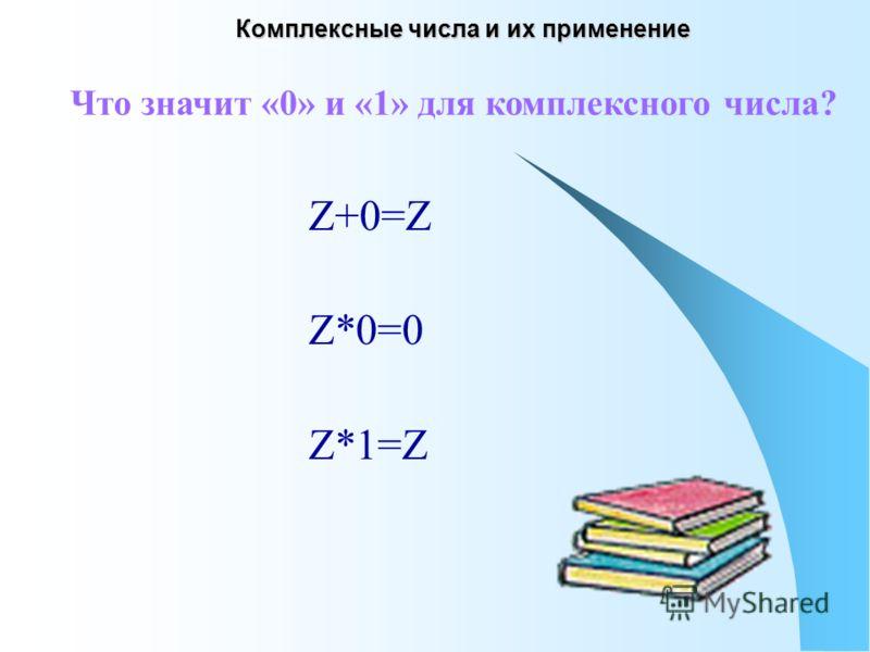 Z+0=Z Z*0=0 Z*1=Z Что значит «0» и «1» для комплексного числа?