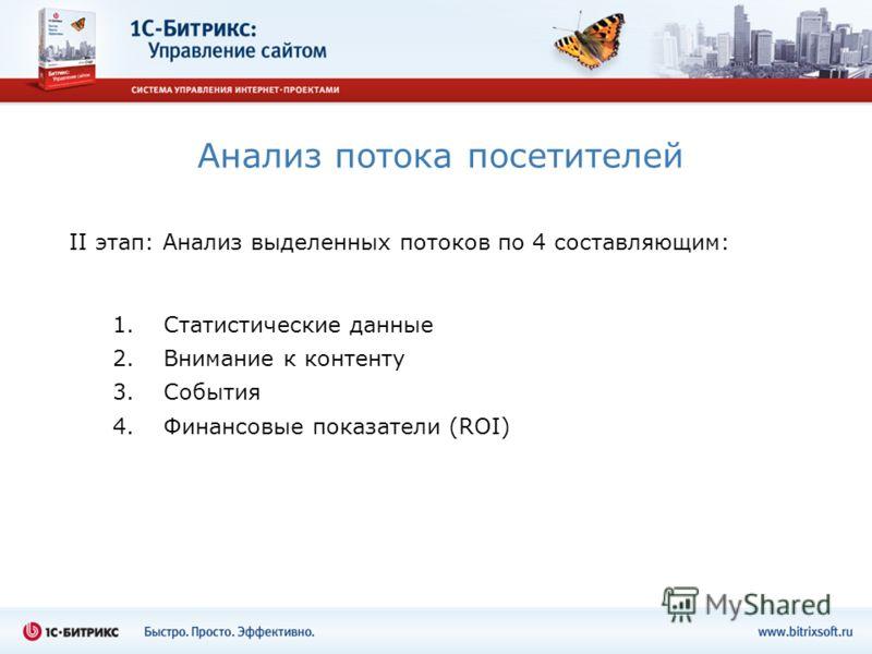 Анализ потока посетителей II этап: Анализ выделенных потоков по 4 составляющим: 1. Статистические данные 2. Внимание к контенту 3. События 4. Финансовые показатели (ROI)