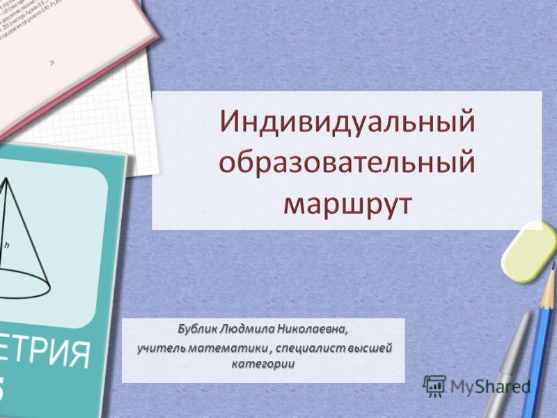Бублик Людмила Николаевна, учитель математики, специалист высшей категории учитель математики, специалист высшей категории