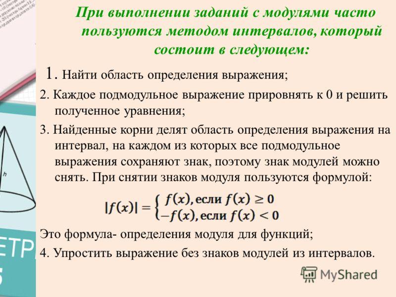При выполнении заданий с модулями часто пользуются методом интервалов, который состоит в следующем: 1. Найти область определения выражения; 2. Каждое подмодульное выражение прировнять к 0 и решить полученное уравнения; 3. Найденные корни делят област