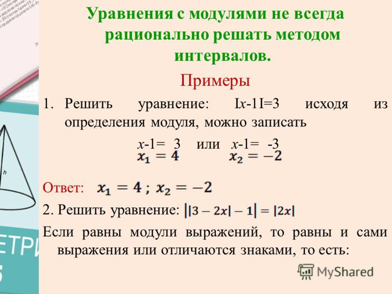 Уравнения с модулями не всегда рационально решать методом интервалов. Примеры 1.Решить уравнение: Iх-1I=3 исходя из определения модуля, можно записать х-1= 3 или х-1= -3 Ответ: 2. Решить уравнение: Если равны модули выражений, то равны и сами выражен