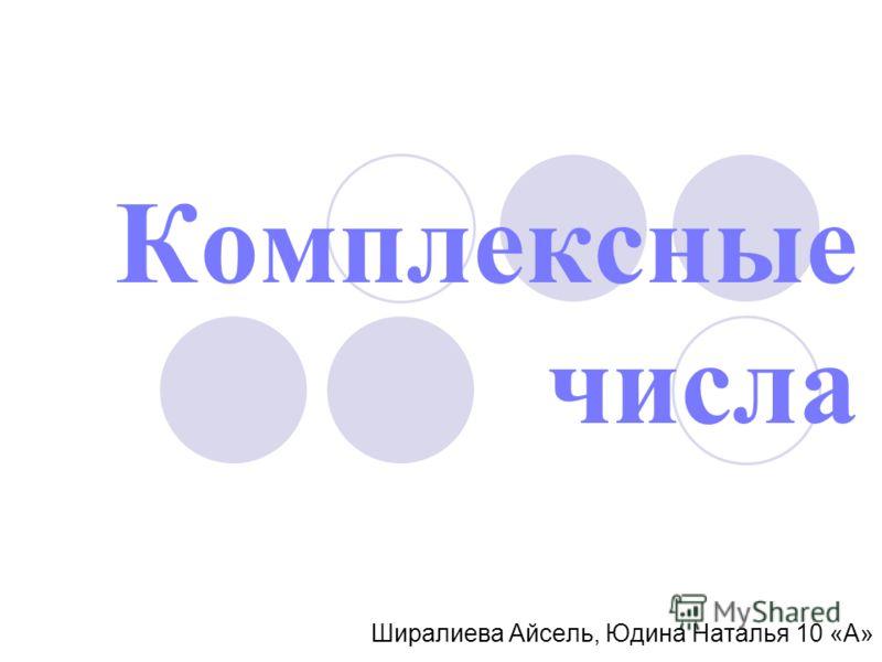 Комплексные числа Ширалиева Айсель, Юдина Наталья 10 «А»