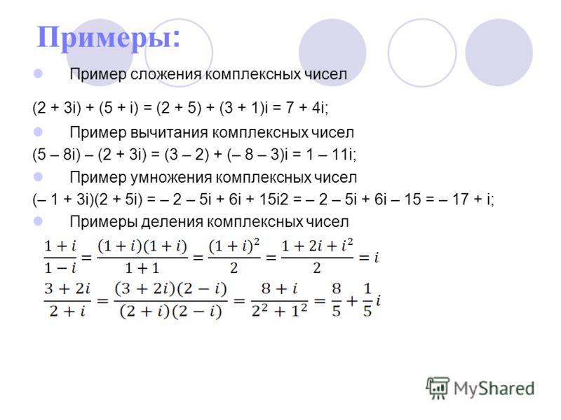 Примеры: Пример сложения комплексных чисел (2 + 3i) + (5 + i) = (2 + 5) + (3 + 1)i = 7 + 4i; Пример вычитания комплексных чисел (5 – 8i) – (2 + 3i) = (3 – 2) + (– 8 – 3)i = 1 – 11i; Пример умножения комплексных чисел (– 1 + 3i)(2 + 5i) = – 2 – 5i + 6