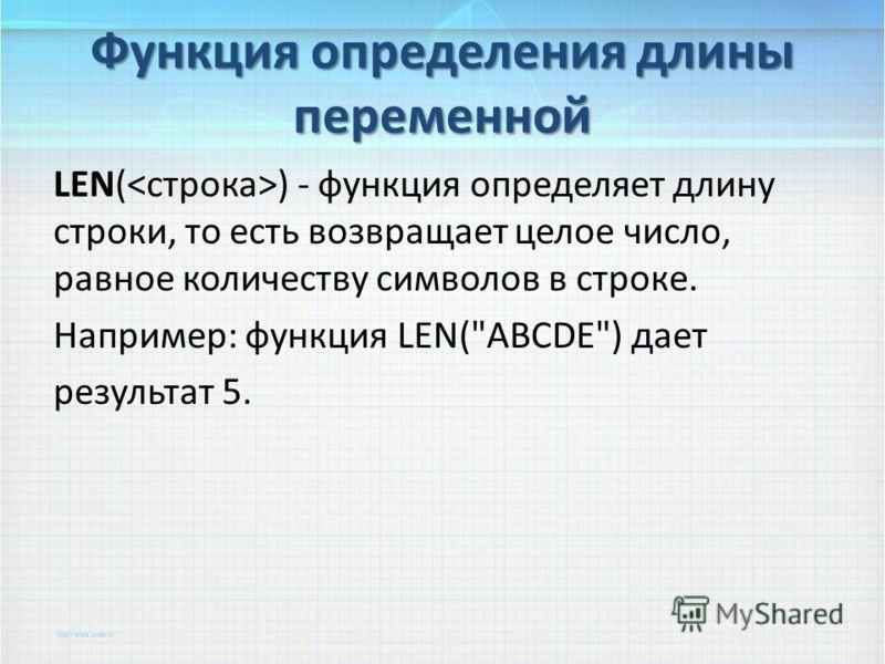 LEN( ) - функция определяет длину строки, то есть возвращает целое число, равное количеству символов в строке. Например: функция LEN(ABCDE) дает результат 5. Функция определения длины переменной