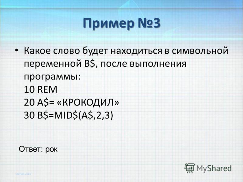 Пример 3 Какое слово будет находиться в символьной переменной B$, после выполнения программы: 10 REM 20 A$= «КРОКОДИЛ» 30 B$=MID$(A$,2,3) Ответ: рок