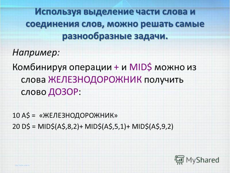 Используя выделение части слова и соединения слов, можно решать самые разнообразные задачи. Например: Комбинируя операции + и MID$ можно из слова ЖЕЛЕЗНОДОРОЖНИК получить слово ДОЗОР: 10 А$ = «ЖЕЛЕЗНОДОРОЖНИК» 20 D$ = MID$(A$,8,2)+ MID$(A$,5,1)+ MID$